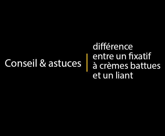 Conseils & astuces: différence entre un fixatif à crèmes battues et un liant